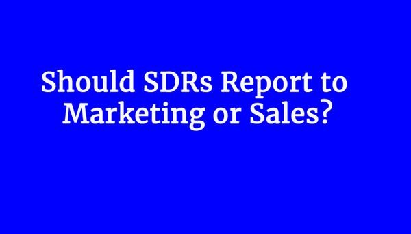 Should SDRs Report to Marketing or Sales?